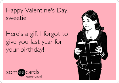 Happy Valentine's Day, sweetie.  Here's a gift I forgot to give you last year for your birthday!