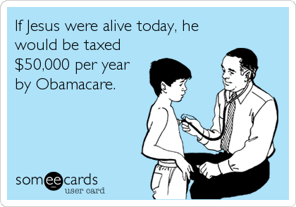 If Jesus were alive today, he would be taxed $50,000 per year by Obamacare.