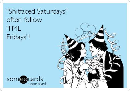 """Shitfaced Saturdays""   often follow  ""FML Fridays""!"