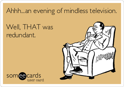 Ahhh...an evening of mindless television.  Well, THAT was redundant.