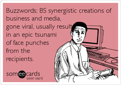 Buzzwords: BS synergistic creations of business and media, gone viral, usually result in an epic tsunami of face punches from the recipients.