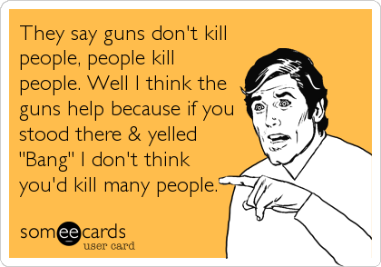 """They say guns don't kill people, people kill people. Well I think the guns help because if you stood there & yelled """"Bang"""" I don't think<br%"""