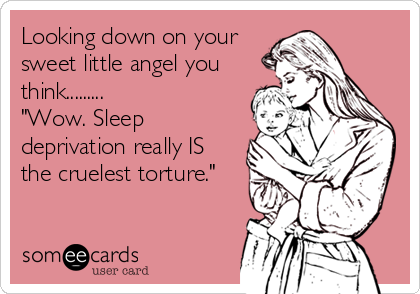 "Looking down on your sweet little angel you think.........  ""Wow. Sleep deprivation really IS the cruelest torture."""