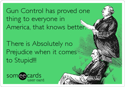 Gun Control has proved one thing to everyone in America, that knows better.  There is Absolutely no Prejudice when it comes to Stupid!!!