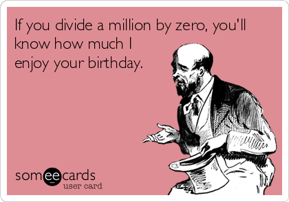 If you divide a million by zero, you'll know how much I enjoy your birthday.