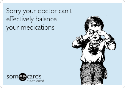 Sorry your doctor can't effectively balance  your medications