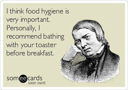 I think food hygiene is very important.  Personally, I recommend bathing with your toaster before breakfast.