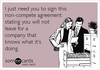 I just need you to sign this non-compete agreement stating you will not leave for a company that knows what it's doing.