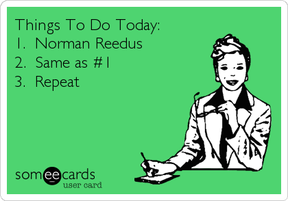 Things To Do Today: 1.  Norman Reedus 2.  Same as #1 3.  Repeat