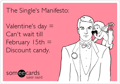 The Single's Manifesto:  Valentine's day =  Can't wait till  February 15th = Discount candy.