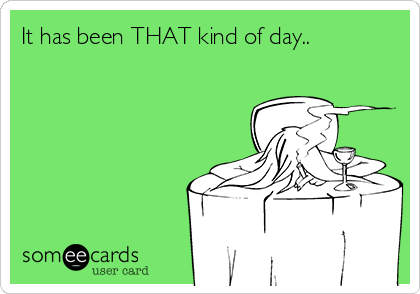 It has been THAT kind of day..