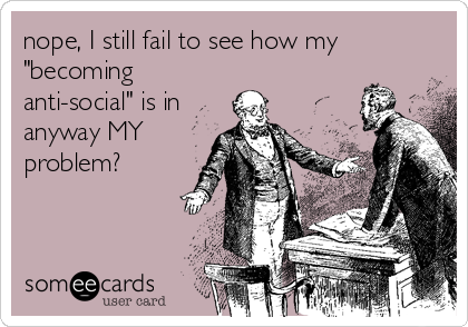 "nope, I still fail to see how my ""becoming anti-social"" is in anyway MY problem?"