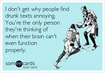 I don't get why people find drunk texts annoying. You're the only person they're thinking of when their brain can't even function properly.