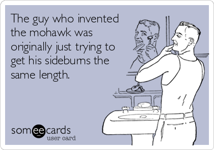 The guy who invented the mohawk was originally just trying to get his sideburns the same length.
