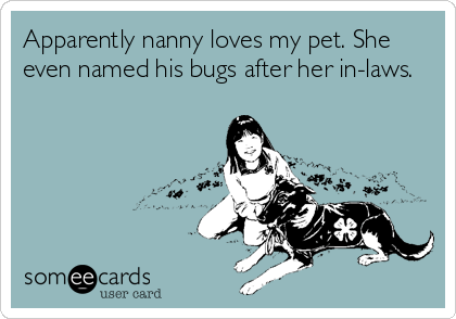 Apparently nanny loves my pet. She even named his bugs after her in-laws.