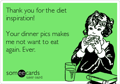 Thank you for the diet inspiration!  Your dinner pics makes me not want to eat again. Ever.