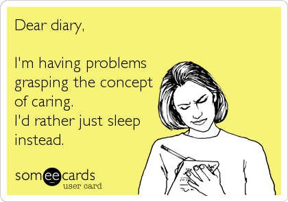 Dear diary,  I'm having problems grasping the concept of caring. I'd rather just sleep instead.