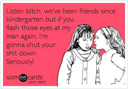 Listen bitch, we've been friends since kindergarten but if you flash those eyes at my man again, I'm gonna shut your shit down. Seriously!