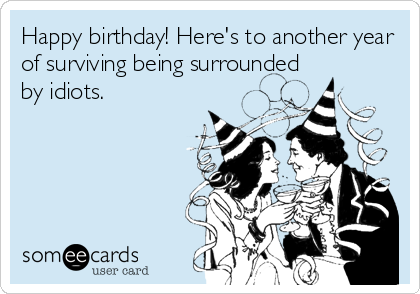 Happy birthday! Here's to another year of surviving being surrounded by idiots.