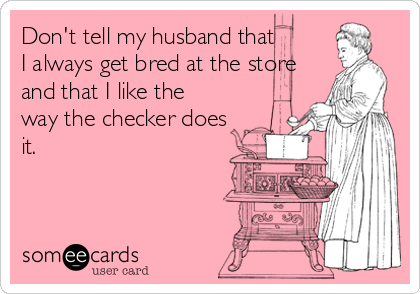 Don't tell my husband that I always get bred at the store and that I like the way the checker does it.