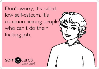 Don't worry, it's called low self-esteem. It's common among people who can't do their fucking job.