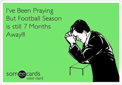 I've Been Praying But Football Season is still 7 Months Away!!!
