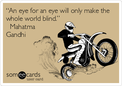 """An eye for an eye will only make the whole world blind."" ? Mahatma Gandhi"