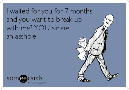 I waited for you for 7 months and you want to break up with me? YOU sir are an asshole
