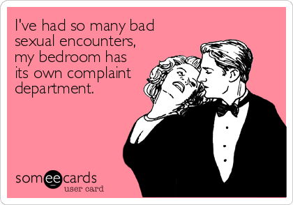 I've had so many bad sexual encounters, my bedroom has its own complaint department.