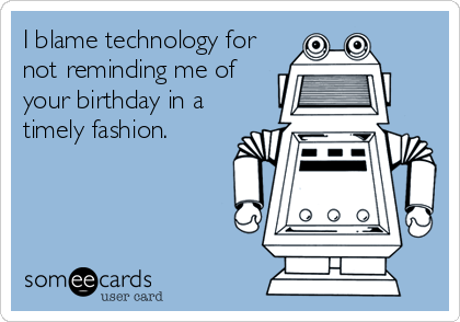 I blame technology for not reminding me of your birthday in a timely fashion.