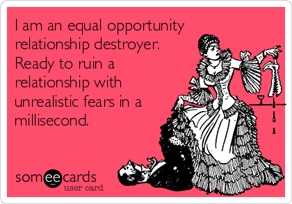 I am an equal opportunity relationship destroyer. Ready to ruin a relationship with unrealistic fears in a millisecond.