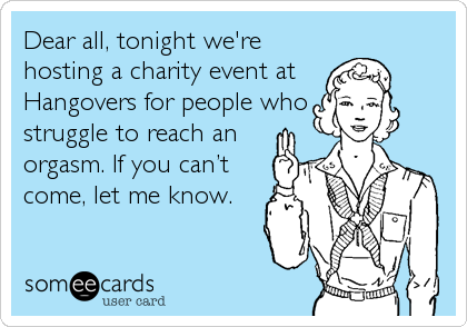 Dear all, tonight we're hosting a charity event at  Hangovers for people who struggle to reach an orgasm. If you can't come, let me know.