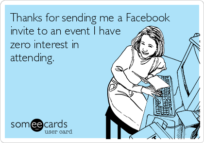 Thanks for sending me a Facebook invite to an event I have zero interest in attending.