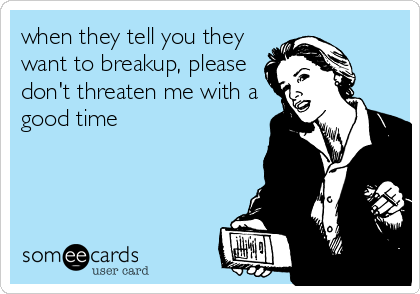 when they tell you they want to breakup, please don't threaten me with a good time