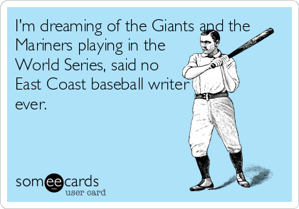 I'm dreaming of the Giants and the Mariners playing in the World Series, said no East Coast baseball writer ever.
