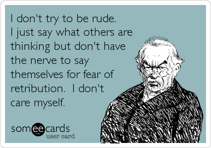 I don't try to be rude.   I just say what others are thinking but don't have the nerve to say themselves for fear of retribution.  I don't<b