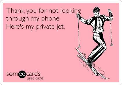 Thank you for not looking through my phone. Here's my private jet.