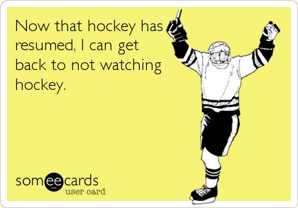Now that hockey has resumed, I can get back to not watching hockey.