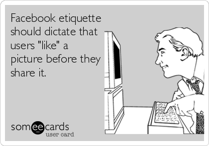 """Facebook etiquette should dictate that  users """"like"""" a picture before they share it."""