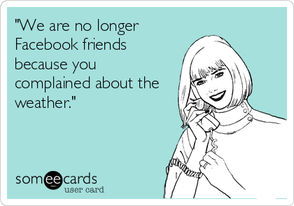 """We are no longer Facebook friends because you complained about the weather."""