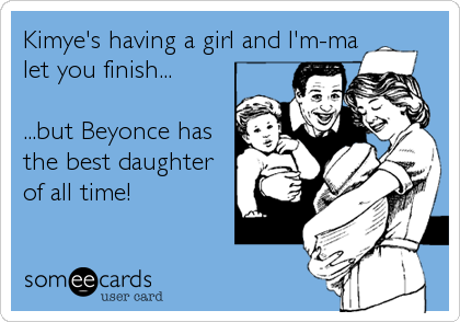 Kimye's having a girl and I'm-ma let you finish...  ...but Beyonce has the best daughter of all time!