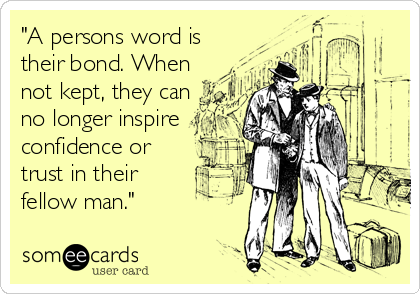 """A persons word is their bond. When not kept, they can no longer inspire confidence or trust in their fellow man."""