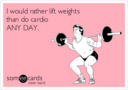 I would rather lift weights  than do cardio ANY DAY.