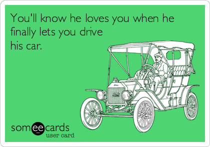 You'll know he loves you when he finally lets you drive his car.