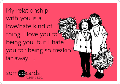 My relationship with you is a love/hate kind of thing. I love you for being you, but I hate you for being so freakin' far away......