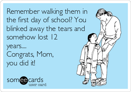 Remember walking them in the first day of school? You blinked away the tears and somehow lost 12 years.... Congrats, Mom,  you did it!