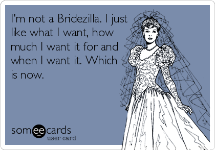 I'm not a Bridezilla. I just like what I want, how much I want it for and when I want it. Which is now.