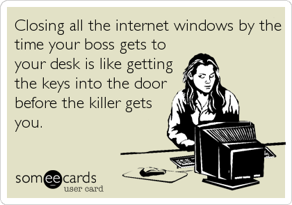 Closing all the internet windows by the time your boss gets to your desk is like getting the keys into the door before the killer gets you.
