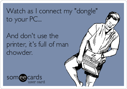 """Watch as I connect my """"dongle"""" to your PC...  And don't use the printer, it's full of man chowder."""