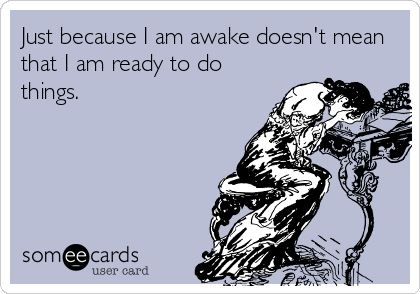 Just because I am awake doesn't mean that I am ready to do things.